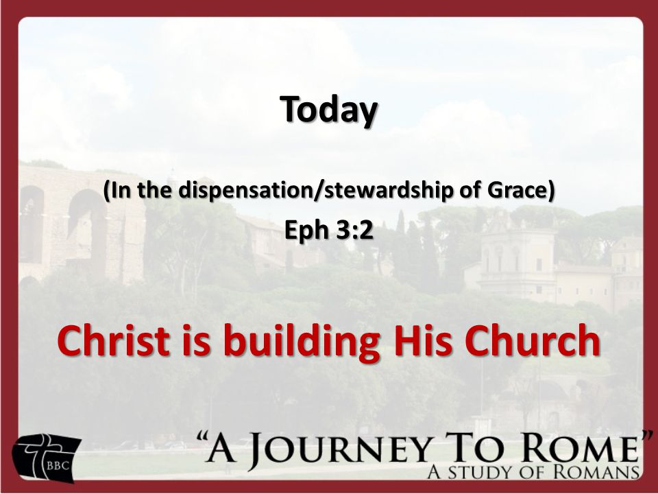 Today (In the dispensation/stewardship of Grace) Eph 3:2 Christ is building His Church