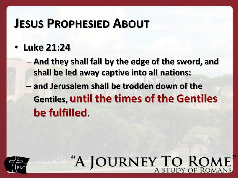 J ESUS P ROPHESIED A BOUT Luke 21:24 Luke 21:24 – And they shall fall by the edge of the sword, and shall be led away captive into all nations: – and Jerusalem shall be trodden down of the Gentiles, until the times of the Gentiles be fulfilled.