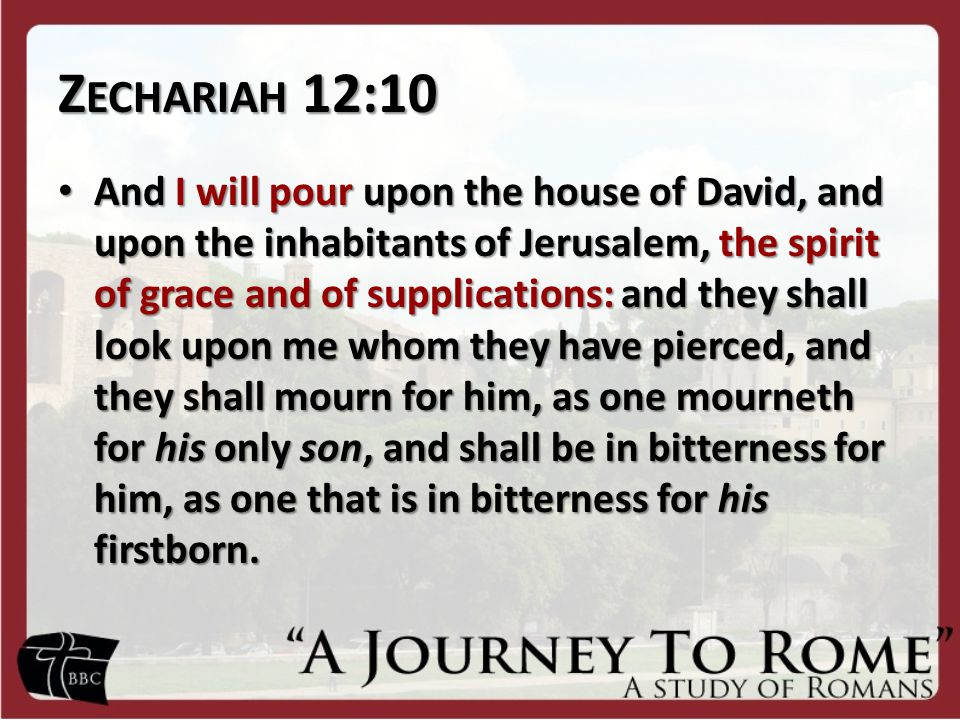 Z ECHARIAH 12:10 And I will pour upon the house of David, and upon the inhabitants of Jerusalem, the spirit of grace and of supplications: and they shall look upon me whom they have pierced, and they shall mourn for him, as one mourneth for his only son, and shall be in bitterness for him, as one that is in bitterness for his firstborn.