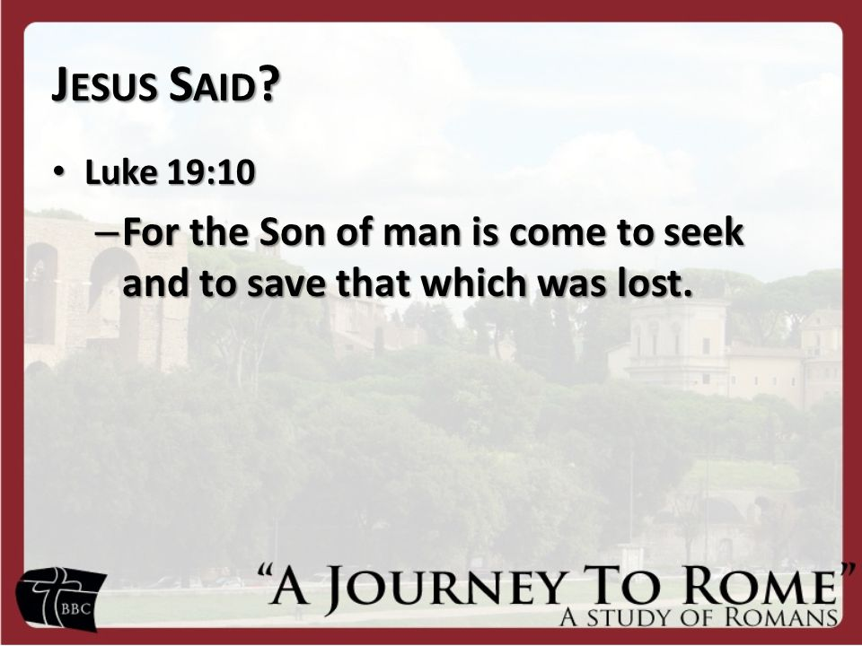 J ESUS S AID ? Luke 19:10 Luke 19:10 – For the Son of man is come to seek and to save that which was lost.