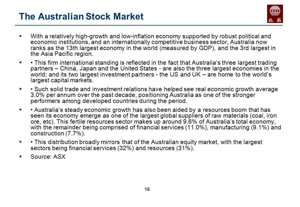 15 The Australian Stock Market  With a relatively high-growth and low-inflation economy supported by robust political and economic institutions, and an internationally competitive business sector, Australia now ranks as the 13th largest economy in the world (measured by GDP), and the 3rd largest in the Asia Pacific region.