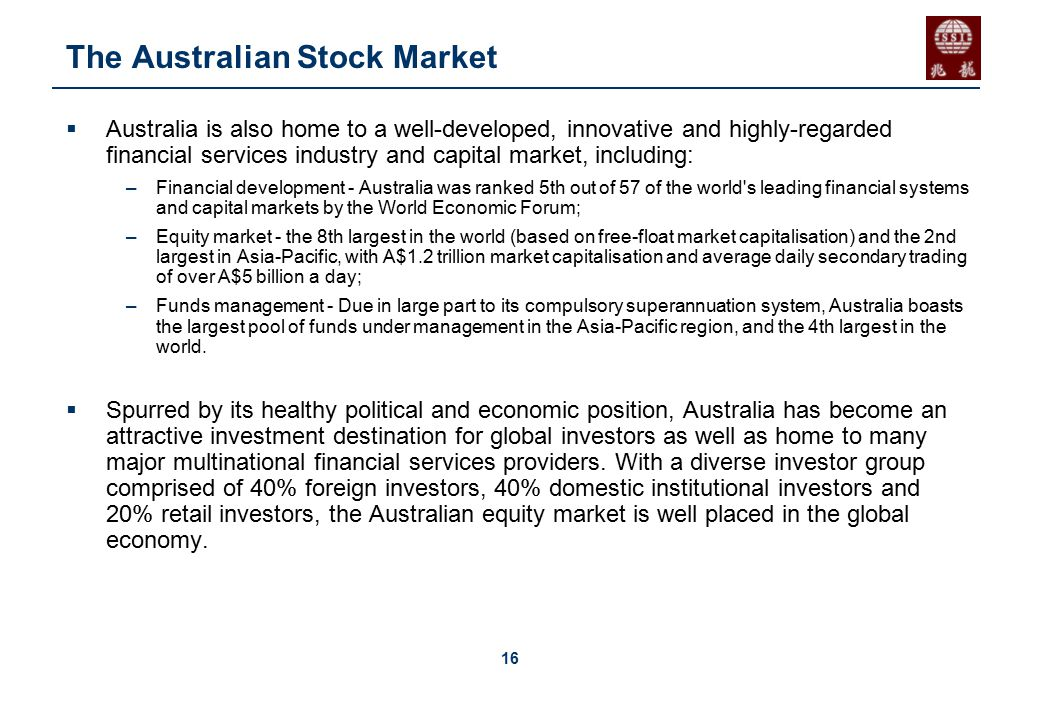 16 The Australian Stock Market  Australia is also home to a well-developed, innovative and highly-regarded financial services industry and capital market, including: –Financial development - Australia was ranked 5th out of 57 of the world s leading financial systems and capital markets by the World Economic Forum; –Equity market - the 8th largest in the world (based on free-float market capitalisation) and the 2nd largest in Asia-Pacific, with A$1.2 trillion market capitalisation and average daily secondary trading of over A$5 billion a day; –Funds management - Due in large part to its compulsory superannuation system, Australia boasts the largest pool of funds under management in the Asia-Pacific region, and the 4th largest in the world.