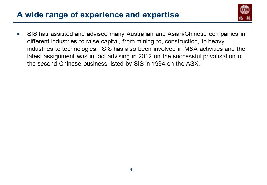 4 A wide range of experience and expertise  SIS has assisted and advised many Australian and Asian/Chinese companies in different industries to raise capital, from mining to, construction, to heavy industries to technologies.