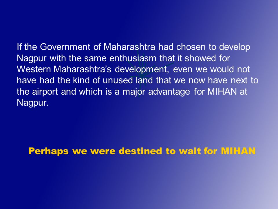 If the Government of Maharashtra had chosen to develop Nagpur with the same enthusiasm that it showed for Western Maharashtra's development, even we would not have had the kind of unused land that we now have next to the airport and which is a major advantage for MIHAN at Nagpur.