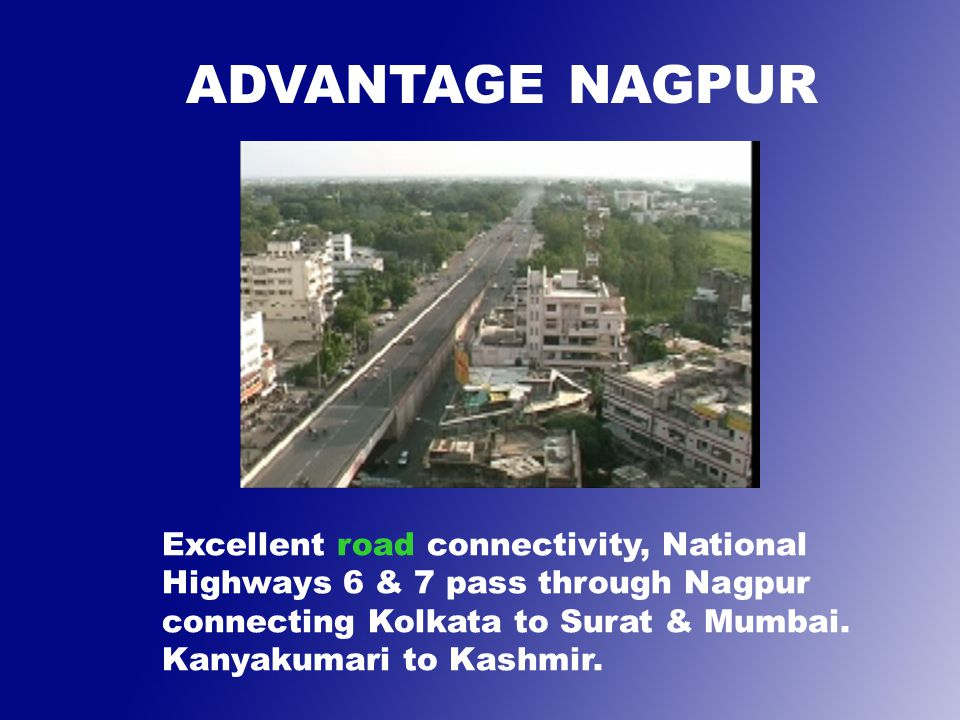 Excellent road connectivity, National Highways 6 & 7 pass through Nagpur connecting Kolkata to Surat & Mumbai.