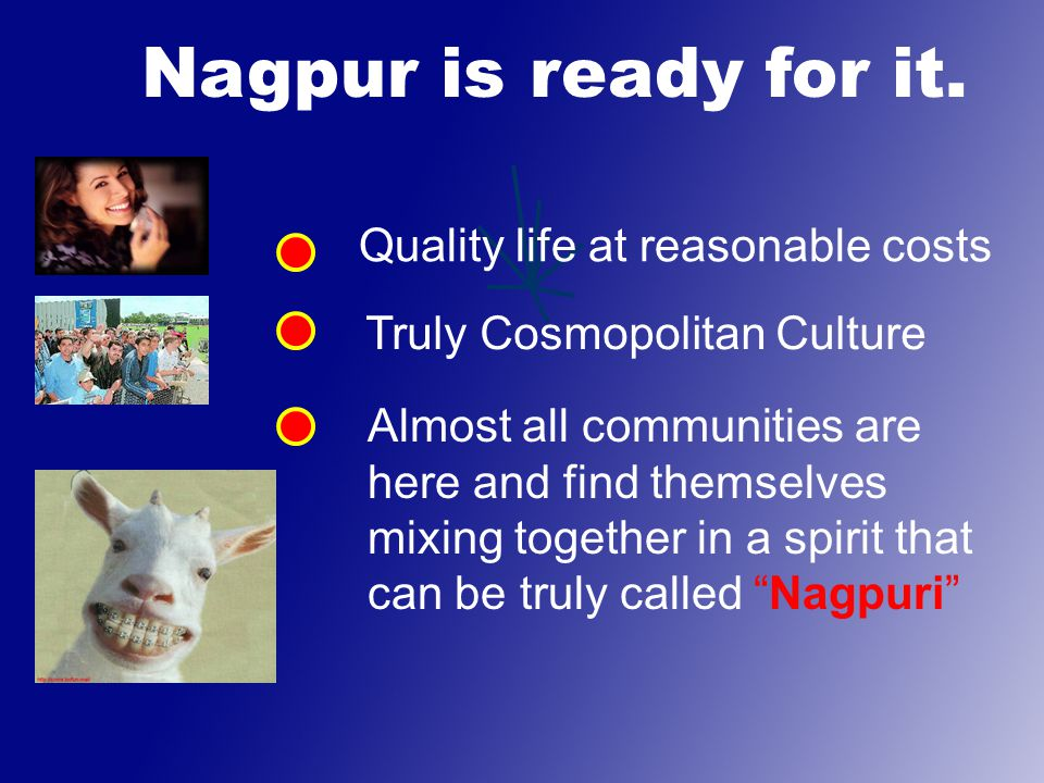 Quality life at reasonable costs Truly Cosmopolitan Culture Almost all communities are here and find themselves mixing together in a spirit that can be truly called Nagpuri