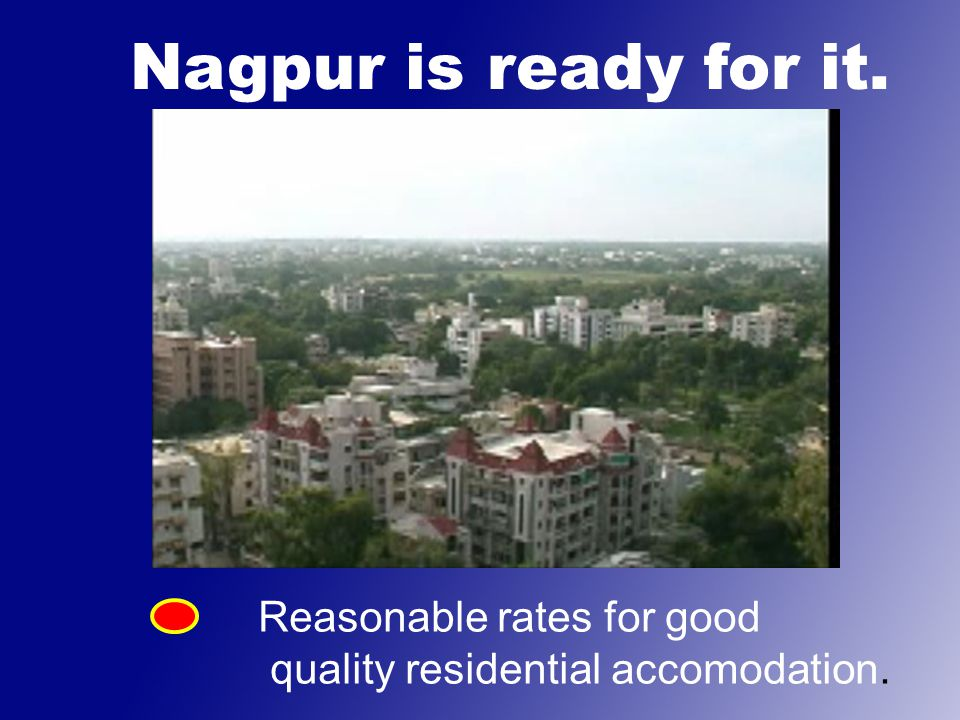 Nagpur is ready for it. Reasonable rates for good quality residential accomodation.