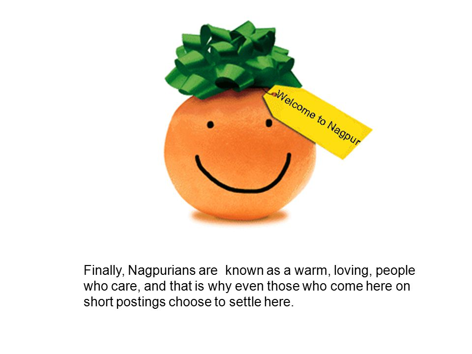 Finally, Nagpurians are known as a warm, loving, people who care, and that is why even those who come here on short postings choose to settle here.