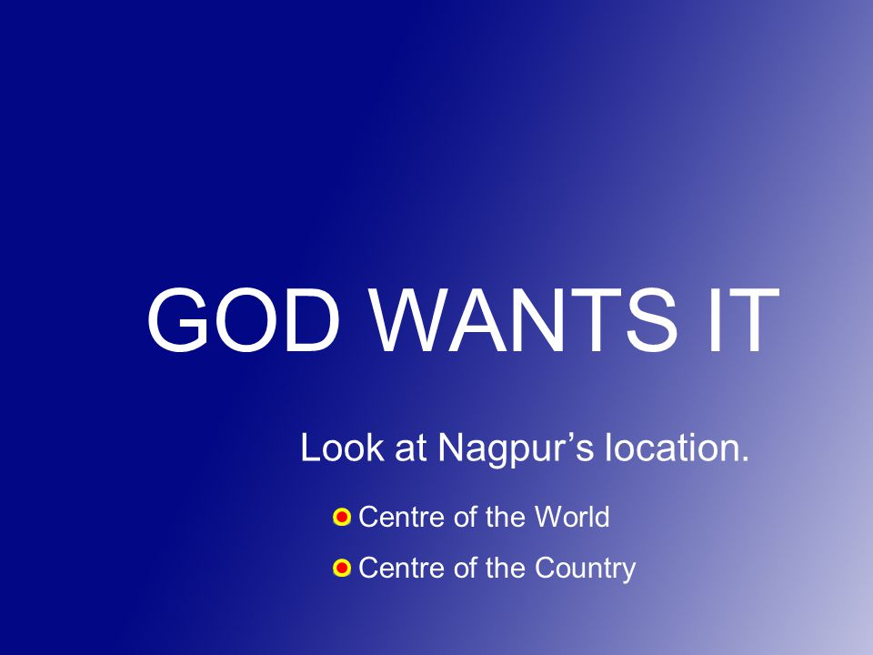 GOD WANTS IT Look at Nagpur's location. Centre of the World Centre of the Country