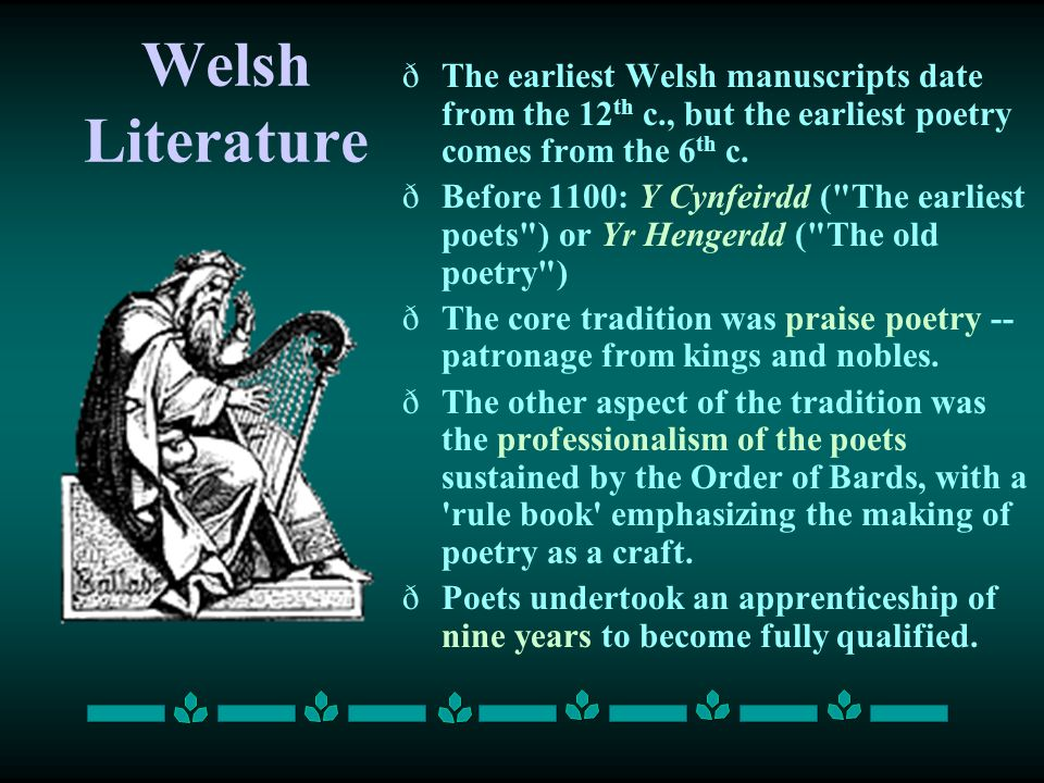 Welsh Literature ðThe earliest Welsh manuscripts date from the 12 th c., but the earliest poetry comes from the 6 th c. ðBefore 1100: Y Cynfeirdd (