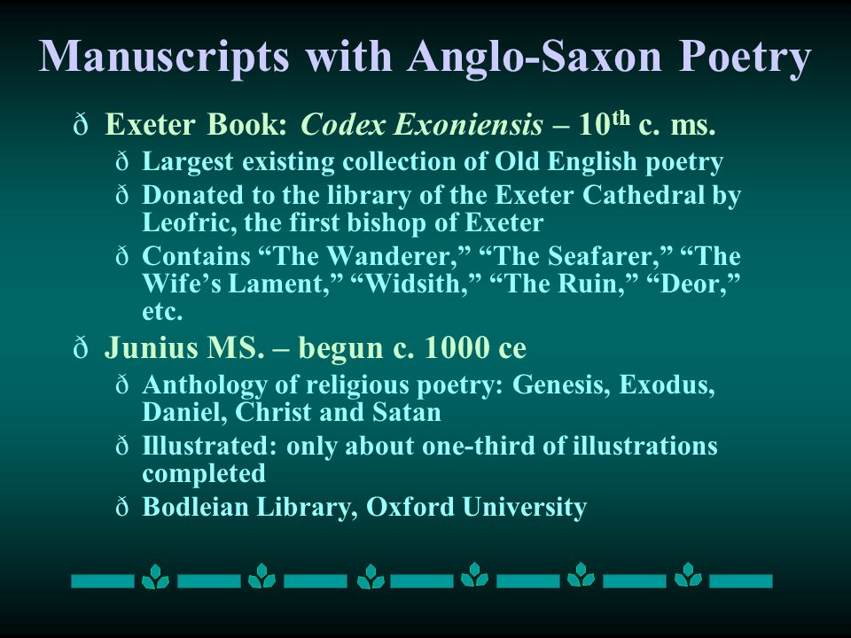 Manuscripts with Anglo-Saxon Poetry ðExeter Book: Codex Exoniensis – 10 th c. ms. ðLargest existing collection of Old English poetry ðDonated to the l