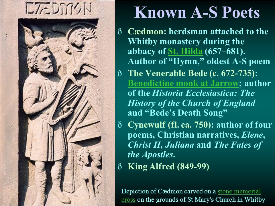 """Known A-S Poets ðCædmon: herdsman attached to the Whitby monastery during the abbacy of St. Hilda (657–681). Author of """"Hymn,"""" oldest A-S poemSt. Hild"""