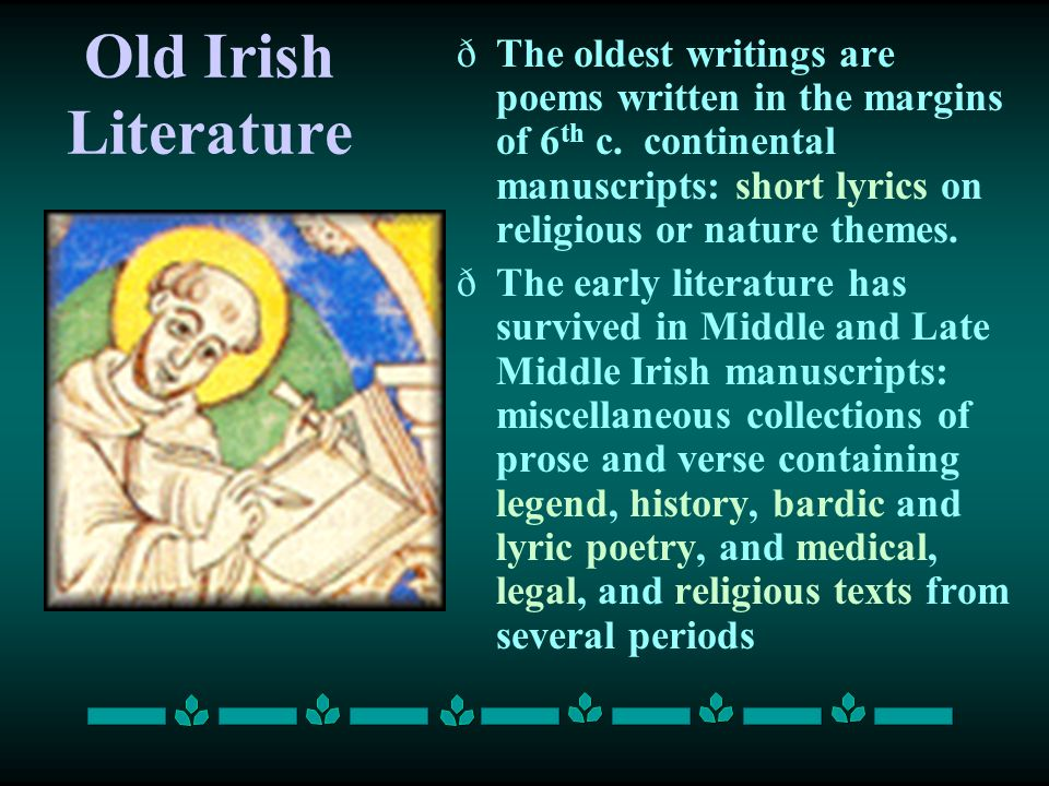 Old Irish Literature ðThe oldest writings are poems written in the margins of 6 th c. continental manuscripts: short lyrics on religious or nature the