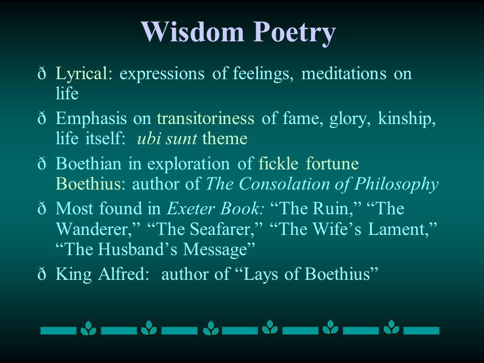 Wisdom Poetry ðLyrical: expressions of feelings, meditations on life ðEmphasis on transitoriness of fame, glory, kinship, life itself: ubi sunt theme