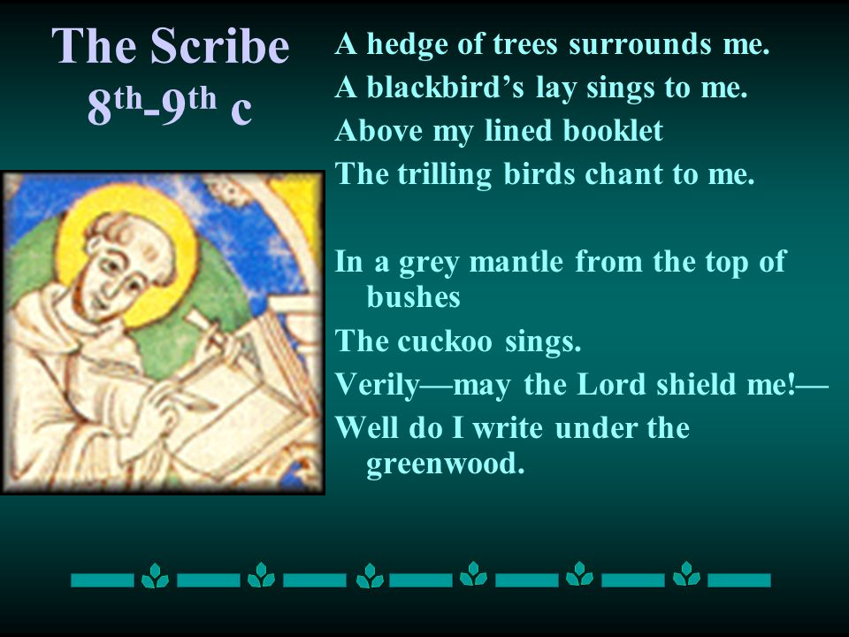The Scribe 8 th -9 th c A hedge of trees surrounds me. A blackbird's lay sings to me. Above my lined booklet The trilling birds chant to me. In a grey
