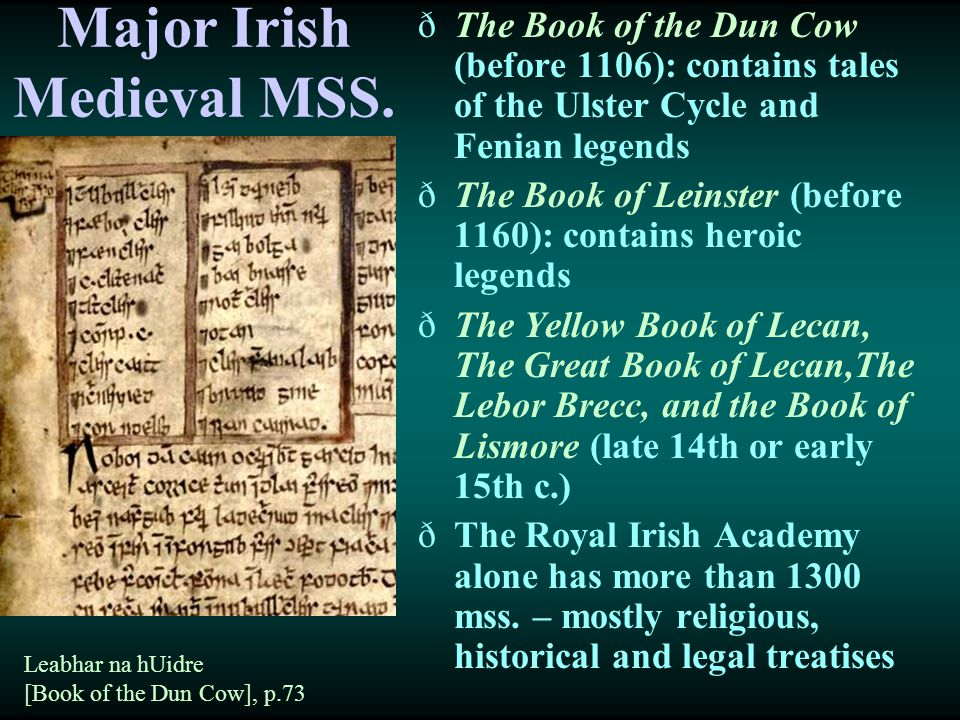 Major Irish Medieval MSS. ðThe Book of the Dun Cow (before 1106): contains tales of the Ulster Cycle and Fenian legends ðThe Book of Leinster (before