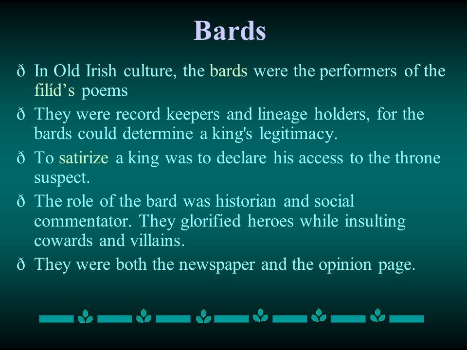 Bards ðIn Old Irish culture, the bards were the performers of the filíd's poems ðThey were record keepers and lineage holders, for the bards could det