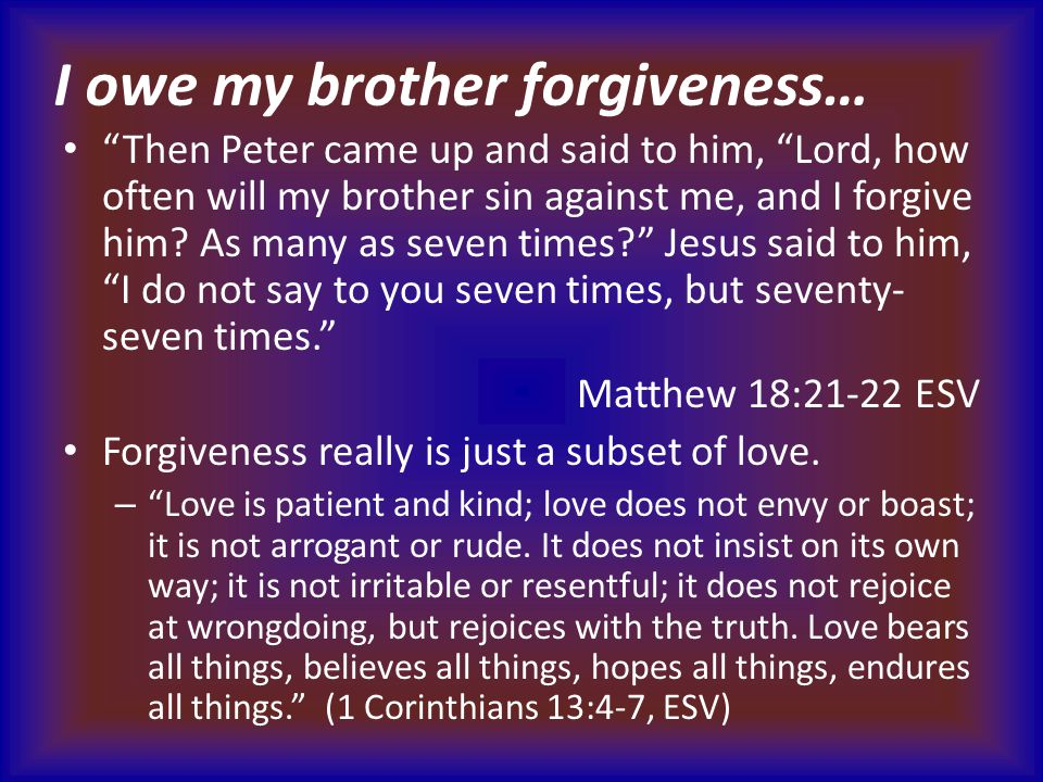 """I owe my brother forgiveness… """"Then Peter came up and said to him, """"Lord, how often will my brother sin against me, and I forgive him? As many as seve"""