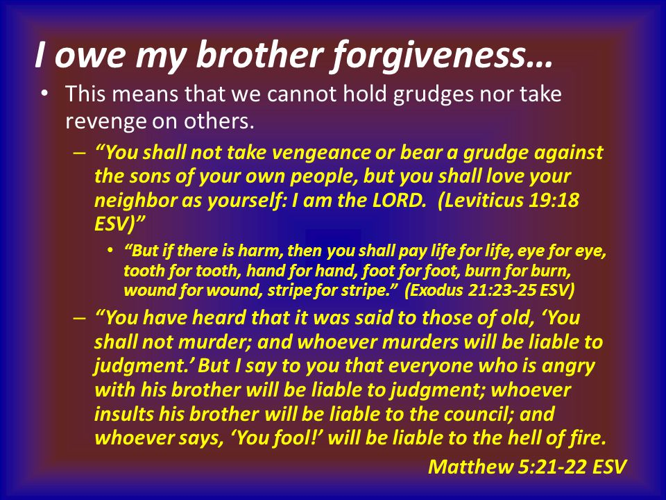 I owe my brother forgiveness… This means that we cannot hold grudges nor take revenge on others.