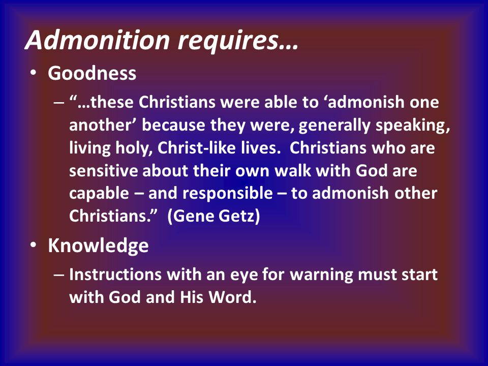 Admonition requires… Goodness – …these Christians were able to 'admonish one another' because they were, generally speaking, living holy, Christ-like lives.