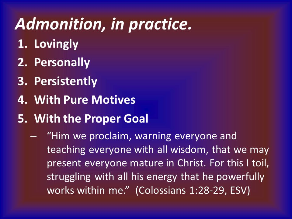"""Admonition, in practice. 1.Lovingly 2.Personally 3.Persistently 4.With Pure Motives 5.With the Proper Goal – """"Him we proclaim, warning everyone and te"""