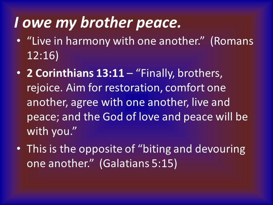 """I owe my brother peace. """"Live in harmony with one another."""" (Romans 12:16) 2 Corinthians 13:11 – """"Finally, brothers, rejoice. Aim for restoration, com"""