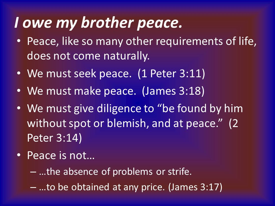 I owe my brother peace. Peace, like so many other requirements of life, does not come naturally. We must seek peace. (1 Peter 3:11) We must make peace