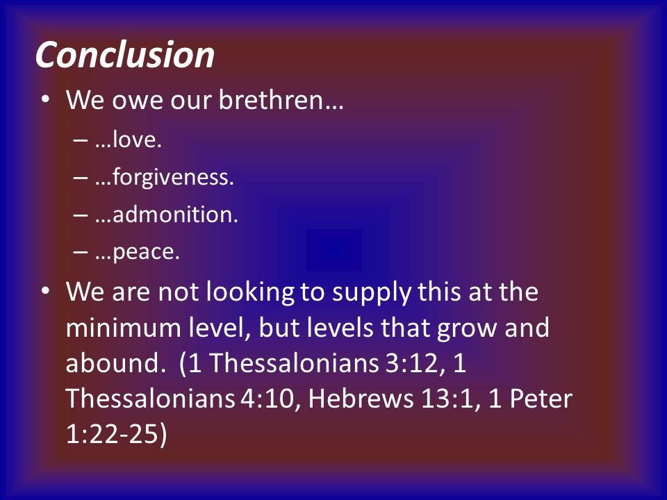 Conclusion We owe our brethren… – …love. – …forgiveness. – …admonition. – …peace. We are not looking to supply this at the minimum level, but levels t