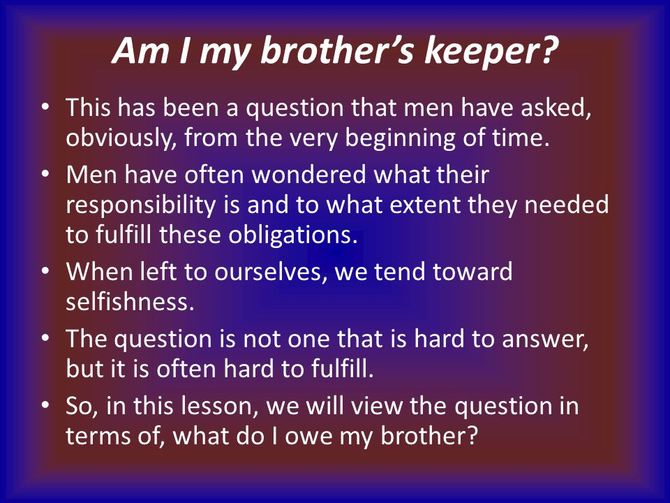 Am I my brother's keeper? This has been a question that men have asked, obviously, from the very beginning of time. Men have often wondered what their