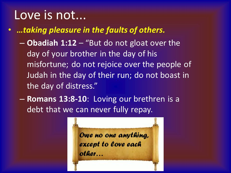 """Love is not... …taking pleasure in the faults of others. – Obadiah 1:12 – """"But do not gloat over the day of your brother in the day of his misfortune;"""