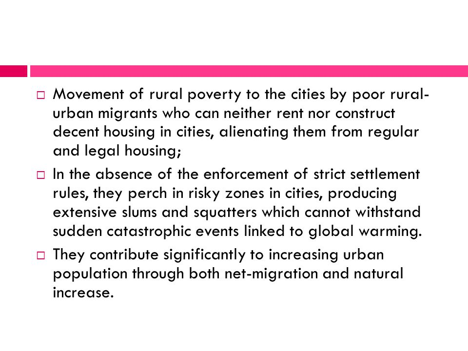  Movement of rural poverty to the cities by poor rural- urban migrants who can neither rent nor construct decent housing in cities, alienating them from regular and legal housing;  In the absence of the enforcement of strict settlement rules, they perch in risky zones in cities, producing extensive slums and squatters which cannot withstand sudden catastrophic events linked to global warming.