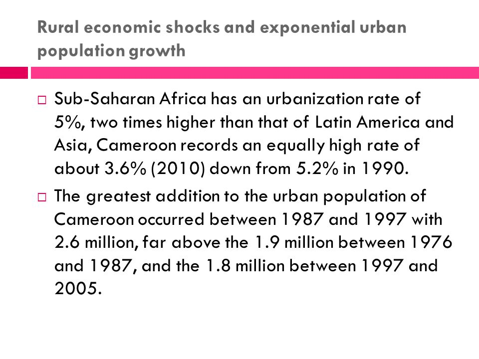 Rural economic shocks and exponential urban population growth  Sub-Saharan Africa has an urbanization rate of 5%, two times higher than that of Latin America and Asia, Cameroon records an equally high rate of about 3.6% (2010) down from 5.2% in 1990.