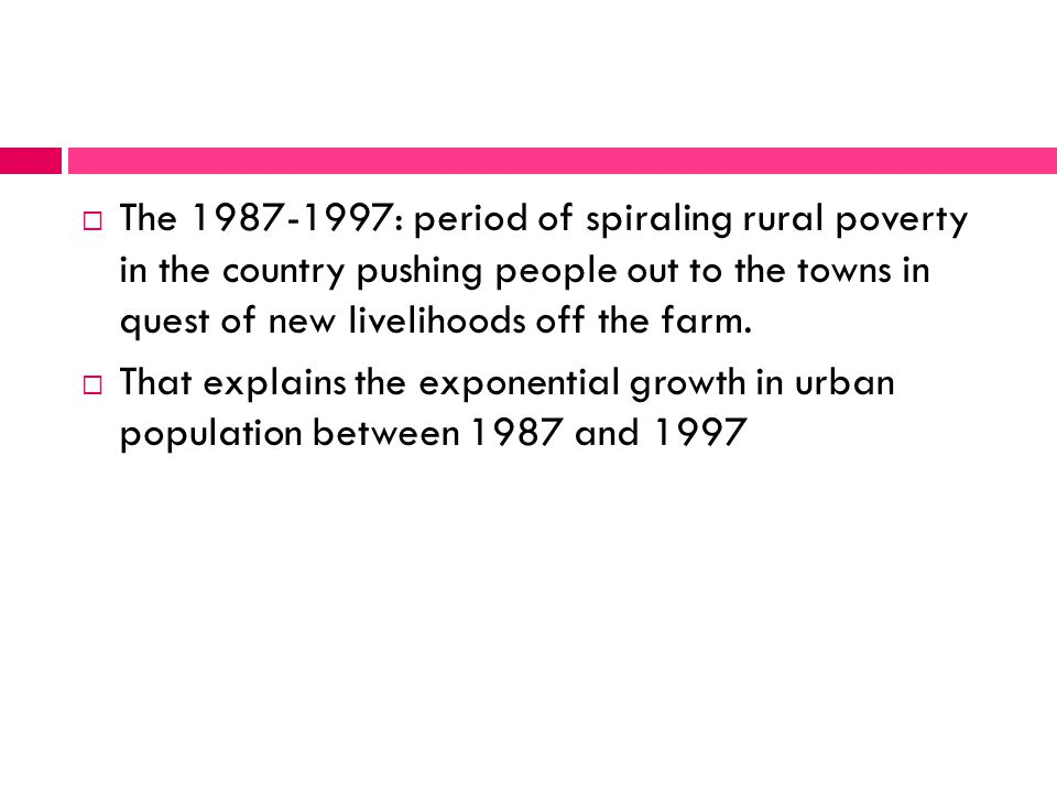  The 1987-1997: period of spiraling rural poverty in the country pushing people out to the towns in quest of new livelihoods off the farm.  That exp