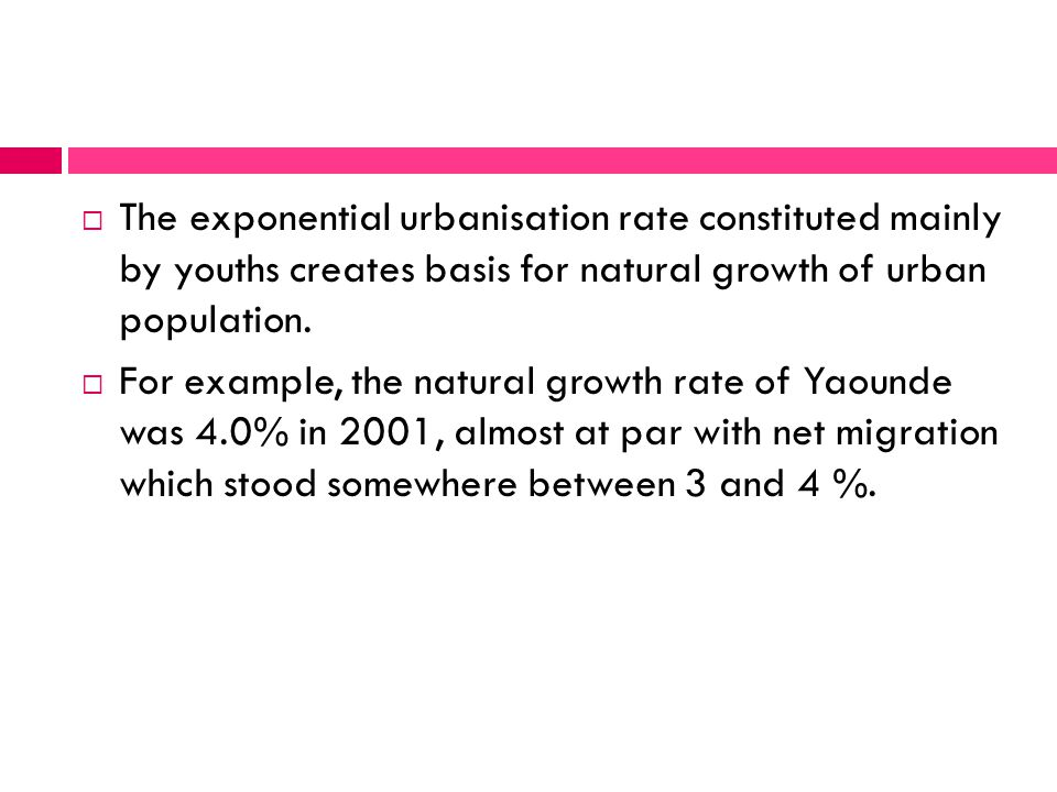  The exponential urbanisation rate constituted mainly by youths creates basis for natural growth of urban population.
