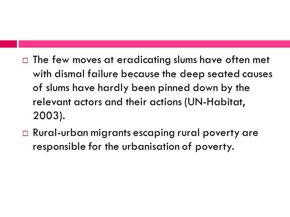  The few moves at eradicating slums have often met with dismal failure because the deep seated causes of slums have hardly been pinned down by the relevant actors and their actions (UN-Habitat, 2003).