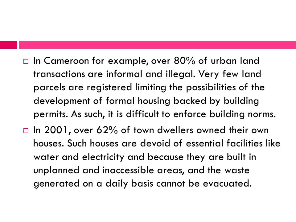  In Cameroon for example, over 80% of urban land transactions are informal and illegal. Very few land parcels are registered limiting the possibiliti