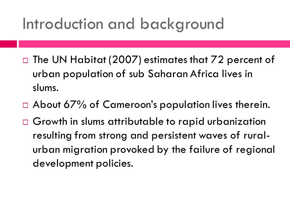 Introduction and background  The UN Habitat (2007) estimates that 72 percent of urban population of sub Saharan Africa lives in slums.