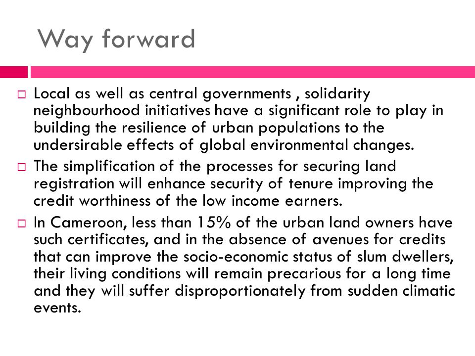 Way forward  Local as well as central governments, solidarity neighbourhood initiatives have a significant role to play in building the resilience of urban populations to the undersirable effects of global environmental changes.