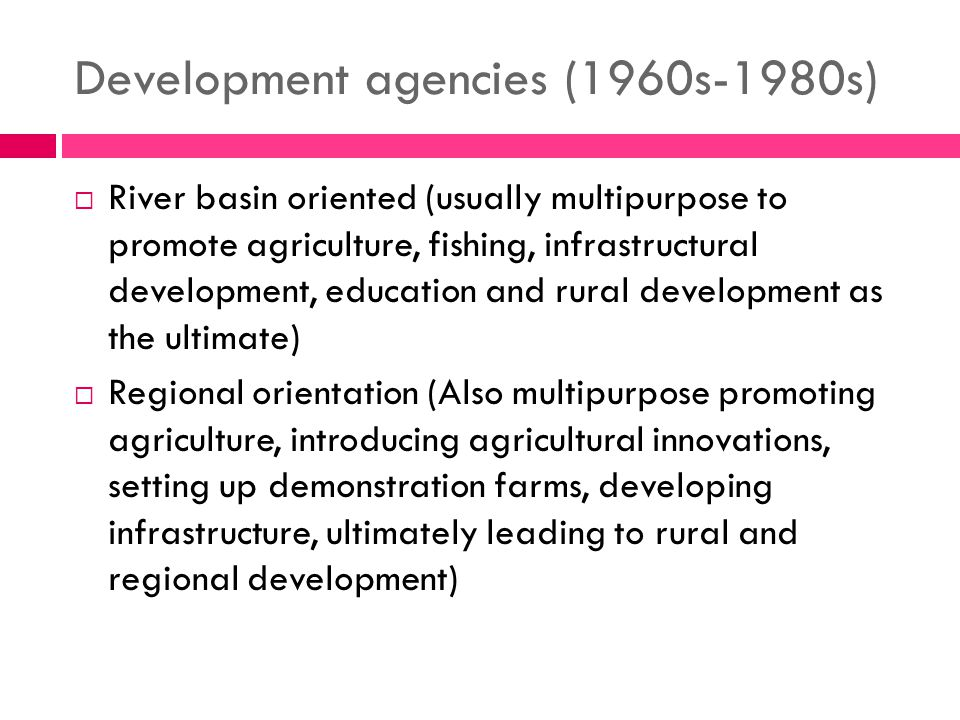Development agencies (1960s-1980s)  River basin oriented (usually multipurpose to promote agriculture, fishing, infrastructural development, education and rural development as the ultimate)  Regional orientation (Also multipurpose promoting agriculture, introducing agricultural innovations, setting up demonstration farms, developing infrastructure, ultimately leading to rural and regional development)