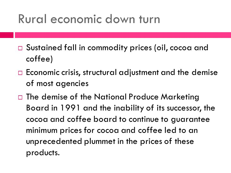 Rural economic down turn  Sustained fall in commodity prices (oil, cocoa and coffee)  Economic crisis, structural adjustment and the demise of most agencies  The demise of the National Produce Marketing Board in 1991 and the inability of its successor, the cocoa and coffee board to continue to guarantee minimum prices for cocoa and coffee led to an unprecedented plummet in the prices of these products.