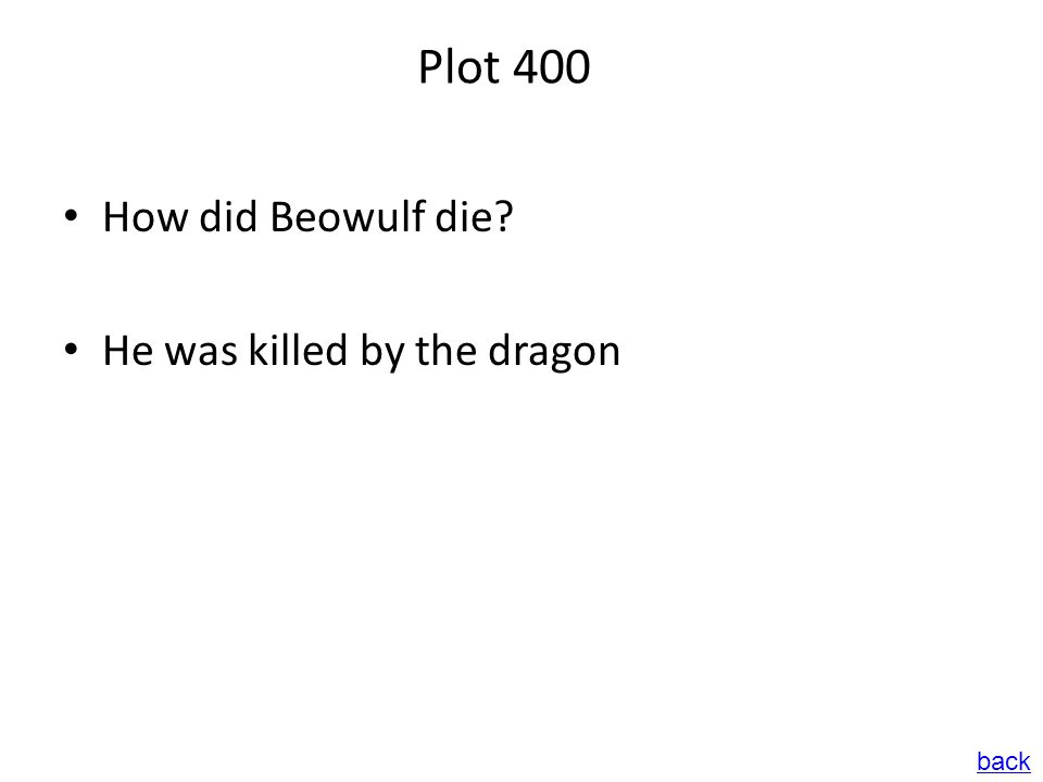 Plot 400 How did Beowulf die? He was killed by the dragon back