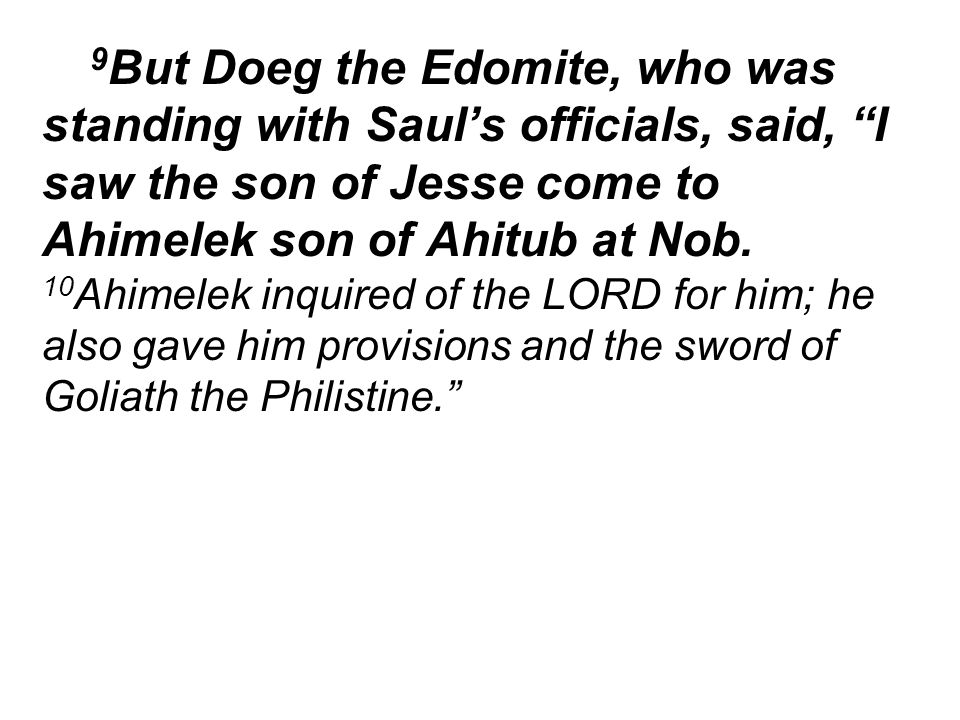 9 But Doeg the Edomite, who was standing with Saul's officials, said, I saw the son of Jesse come to Ahimelek son of Ahitub at Nob.
