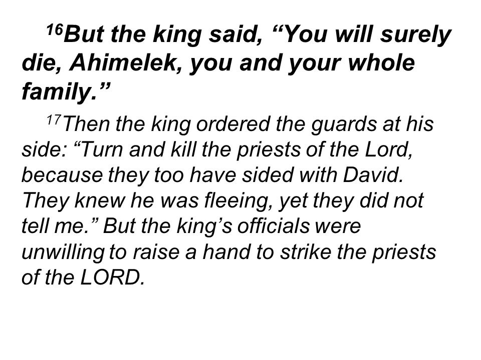 16 But the king said, You will surely die, Ahimelek, you and your whole family. 17 Then the king ordered the guards at his side: Turn and kill the priests of the Lord, because they too have sided with David.