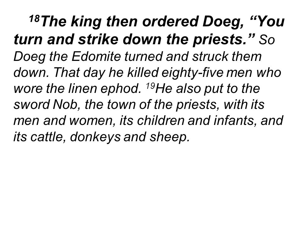 18 The king then ordered Doeg, You turn and strike down the priests. So Doeg the Edomite turned and struck them down.