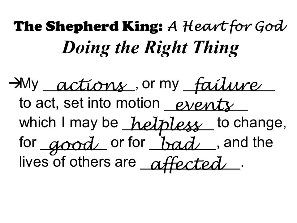 The Shepherd King: A Heart for God Doing the Right Thing  My ___________, or my ___________ to act, set into motion __________ which I may be ___________ to change, for ________ or for ________, and the lives of others are ____________.
