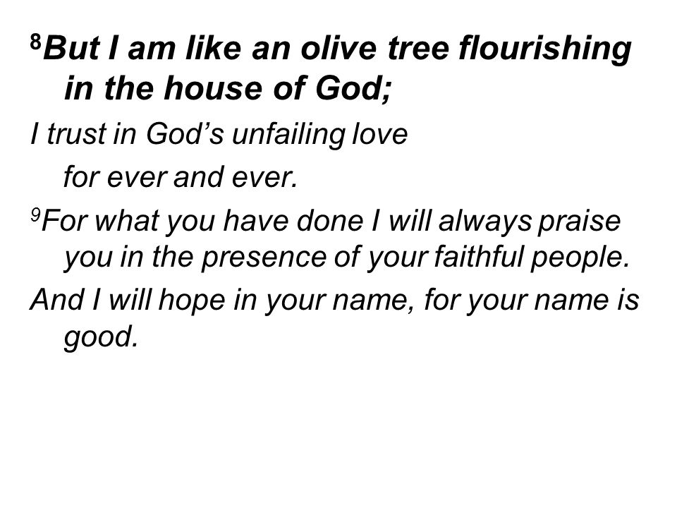 8 But I am like an olive tree flourishing in the house of God; I trust in God's unfailing love for ever and ever.