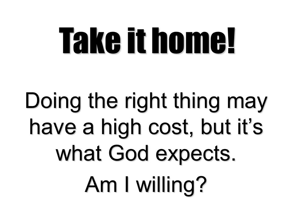 Take it home! Doing the right thing may have a high cost, but it's what God expects. Am I willing