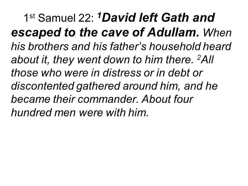 1 st Samuel 22: 1 David left Gath and escaped to the cave of Adullam.