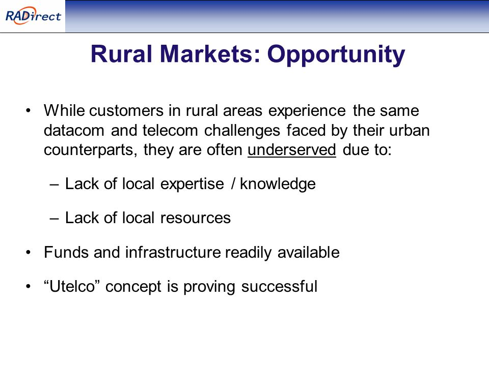 Rural Markets: Opportunity While customers in rural areas experience the same datacom and telecom challenges faced by their urban counterparts, they are often underserved due to: –Lack of local expertise / knowledge –Lack of local resources Funds and infrastructure readily available Utelco concept is proving successful