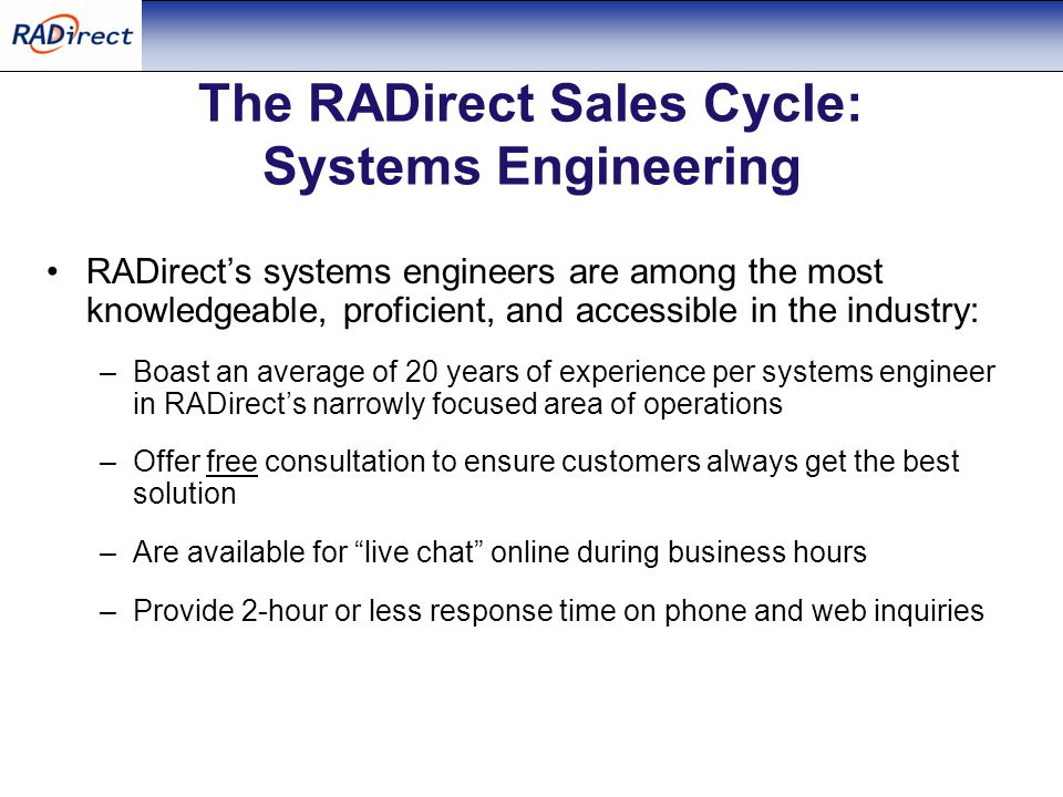 The RADirect Sales Cycle: Systems Engineering RADirect's systems engineers are among the most knowledgeable, proficient, and accessible in the industry: –Boast an average of 20 years of experience per systems engineer in RADirect's narrowly focused area of operations –Offer free consultation to ensure customers always get the best solution –Are available for live chat online during business hours –Provide 2-hour or less response time on phone and web inquiries